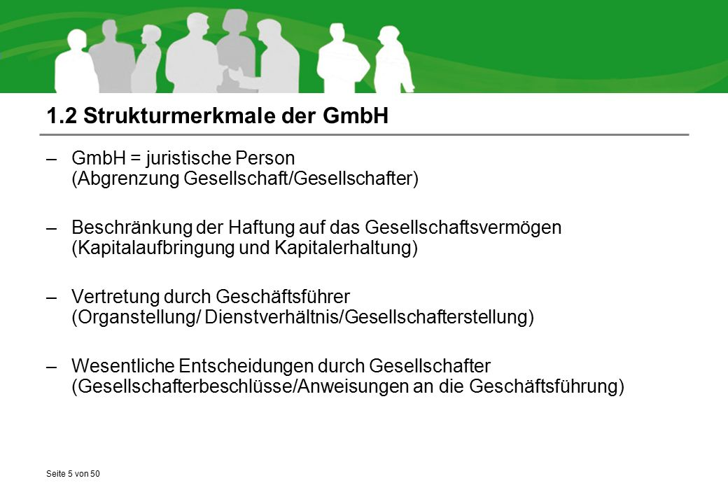 Seite 6 von 50 1.3 Vorteile der GmbH (auch für Kleinunternehmer)  Haftungsbeschränkung  Anerkannte Rechtsform/Seriosität  Vergleichsweise einfache gesellschaftsrechtliche Handhabung  Steuerlicher Vorteil der Abzugsfähigkeit von Geschäftsführergehältern  Ggf.