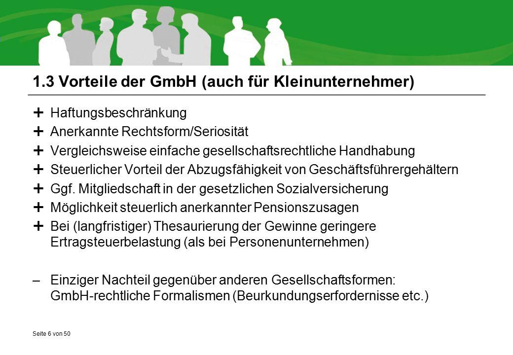 Seite 6 von 50 1.3 Vorteile der GmbH (auch für Kleinunternehmer)  Haftungsbeschränkung  Anerkannte Rechtsform/Seriosität  Vergleichsweise einfache