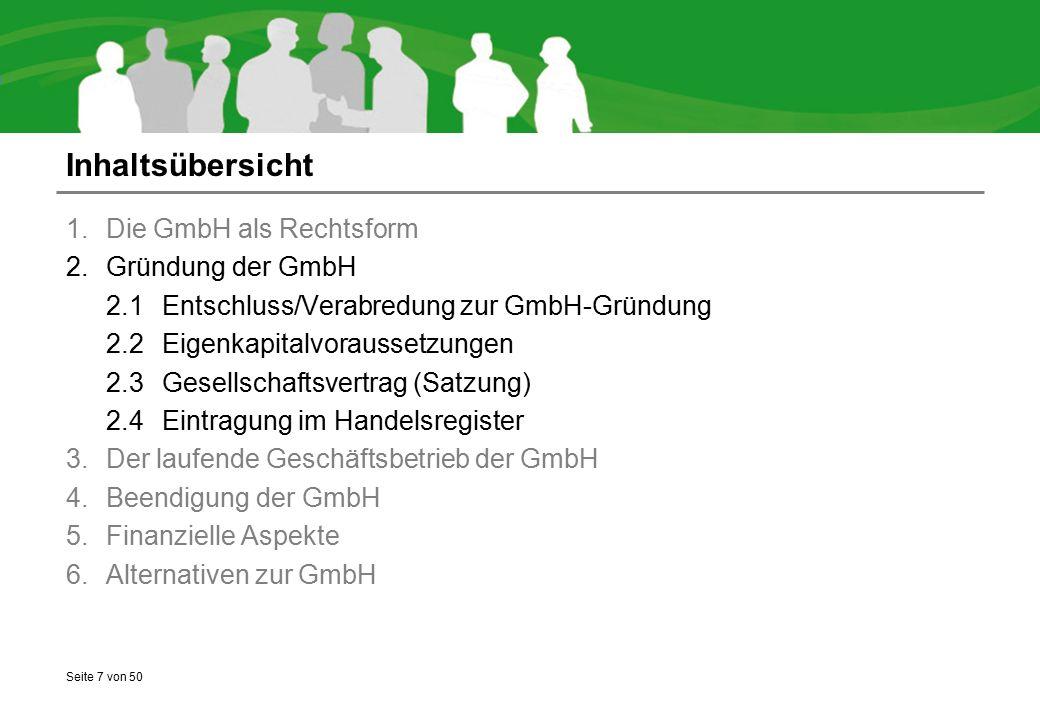 Seite 7 von 50 Inhaltsübersicht 1.Die GmbH als Rechtsform 2.Gründung der GmbH 2.1Entschluss/Verabredung zur GmbH-Gründung 2.2Eigenkapitalvoraussetzungen 2.3Gesellschaftsvertrag (Satzung) 2.4Eintragung im Handelsregister 3.Der laufende Geschäftsbetrieb der GmbH 4.Beendigung der GmbH 5.Finanzielle Aspekte 6.Alternativen zur GmbH