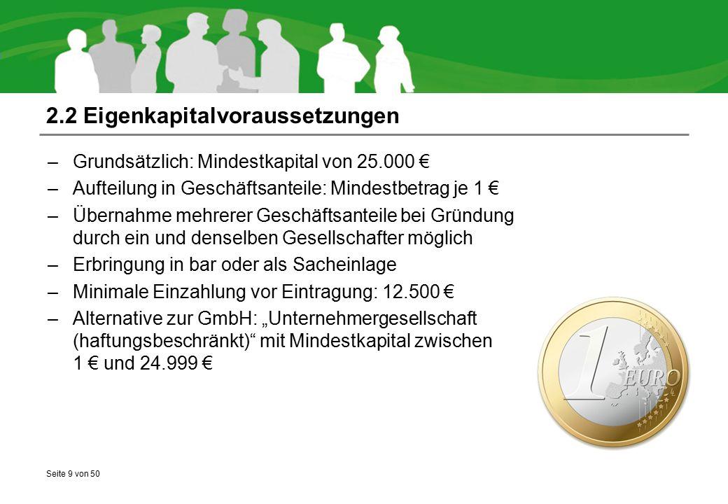 Seite 9 von 50 2.2 Eigenkapitalvoraussetzungen –Grundsätzlich: Mindestkapital von 25.000 € –Aufteilung in Geschäftsanteile: Mindestbetrag je 1 € –Über