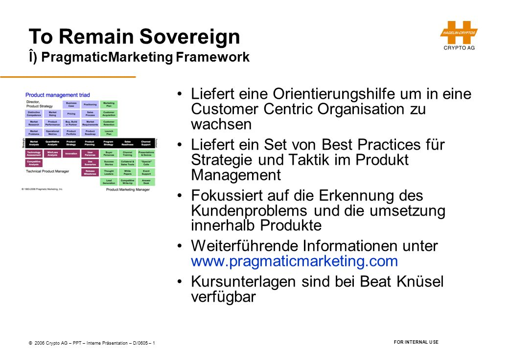 To Remain Sovereign © 2006 Crypto AG – PPT – Interne Präsentation – D/0605 – 1 FOR INTERNAL USE Î) PragmaticMarketing Framework Liefert eine Orientier