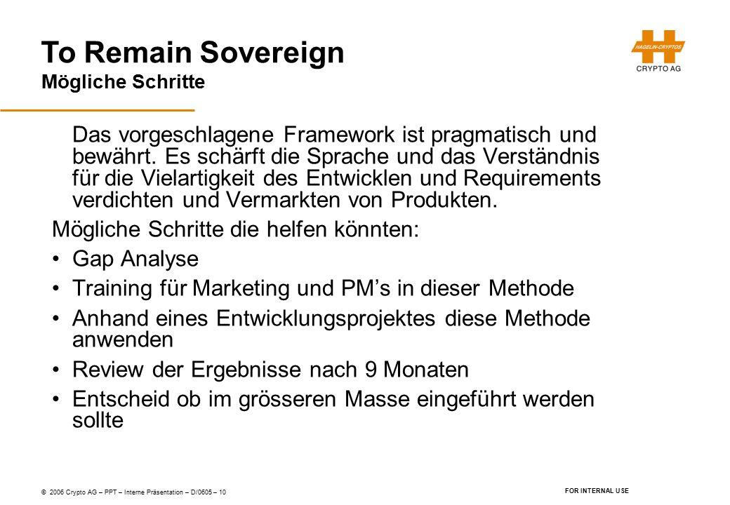 To Remain Sovereign © 2006 Crypto AG – PPT – Interne Präsentation – D/0605 – 10 FOR INTERNAL USE Mögliche Schritte Das vorgeschlagene Framework ist pragmatisch und bewährt.