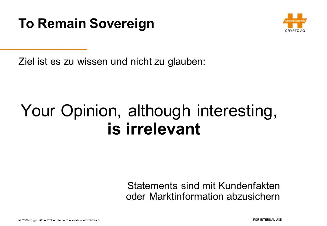 To Remain Sovereign © 2006 Crypto AG – PPT – Interne Präsentation – D/0605 – 7 FOR INTERNAL USE Ziel ist es zu wissen und nicht zu glauben: Your Opinion, although interesting, is irrelevant Statements sind mit Kundenfakten oder Marktinformation abzusichern