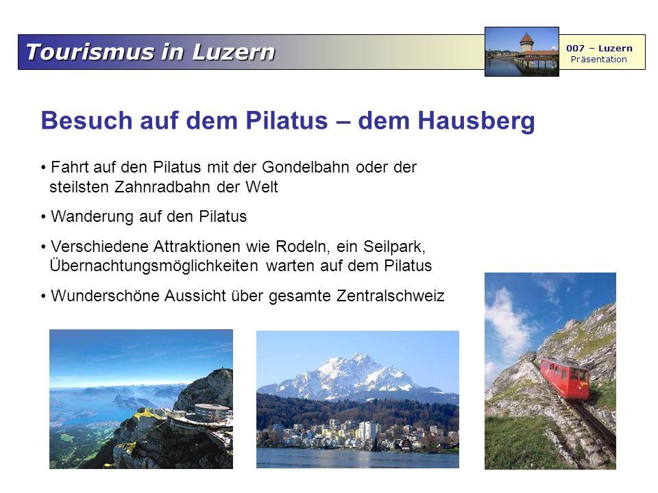 Tourismus in Luzern 007 – Luzern Präsentation Besuch auf dem Pilatus – dem Hausberg Fahrt auf den Pilatus mit der Gondelbahn oder der steilsten Zahnradbahn der Welt Wanderung auf den Pilatus Verschiedene Attraktionen wie Rodeln, ein Seilpark, Übernachtungsmöglichkeiten warten auf dem Pilatus Wunderschöne Aussicht über gesamte Zentralschweiz