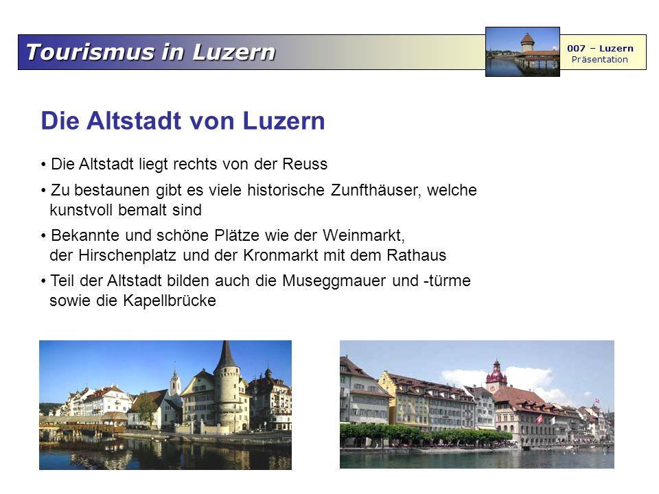 Tourismus in Luzern 007 – Luzern Präsentation Die Altstadt von Luzern Die Altstadt liegt rechts von der Reuss Zu bestaunen gibt es viele historische Z