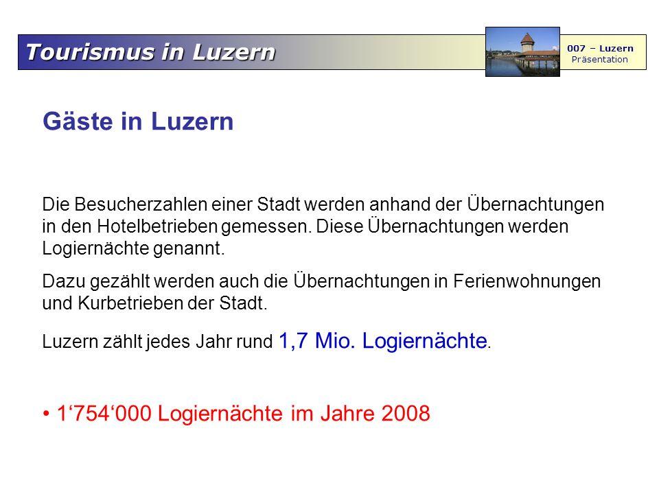 007 – Luzern Präsentation Gäste in Luzern Die Besucherzahlen einer Stadt werden anhand der Übernachtungen in den Hotelbetrieben gemessen. Diese Überna