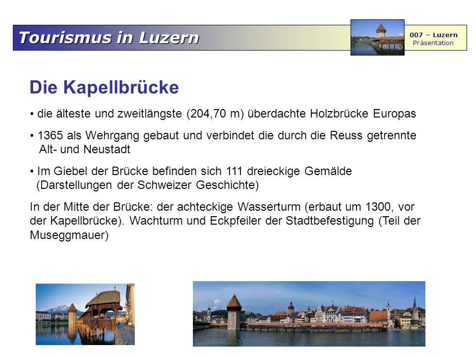Tourismus in Luzern 007 – Luzern Präsentation Die Kapellbrücke die älteste und zweitlängste (204,70 m) überdachte Holzbrücke Europas 1365 als Wehrgang gebaut und verbindet die durch die Reuss getrennte Alt- und Neustadt Im Giebel der Brücke befinden sich 111 dreieckige Gemälde (Darstellungen der Schweizer Geschichte) In der Mitte der Brücke: der achteckige Wasserturm (erbaut um 1300, vor der Kapellbrücke).