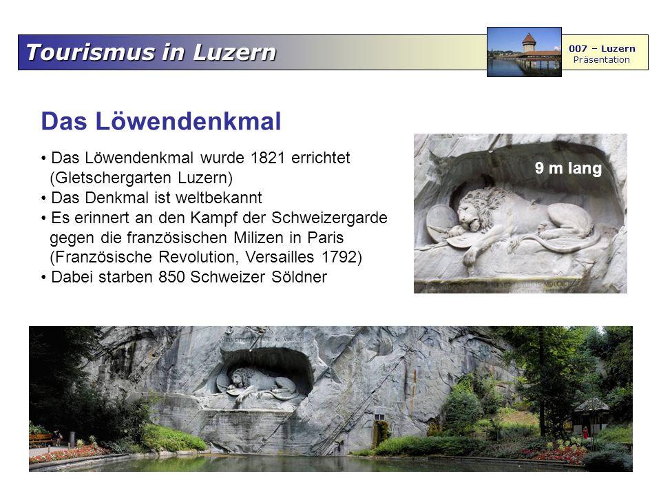 Tourismus in Luzern 007 – Luzern Präsentation Das Löwendenkmal Das Löwendenkmal wurde 1821 errichtet (Gletschergarten Luzern) Das Denkmal ist weltbekannt Es erinnert an den Kampf der Schweizergarde gegen die französischen Milizen in Paris (Französische Revolution, Versailles 1792) Dabei starben 850 Schweizer Söldner 9 m lang