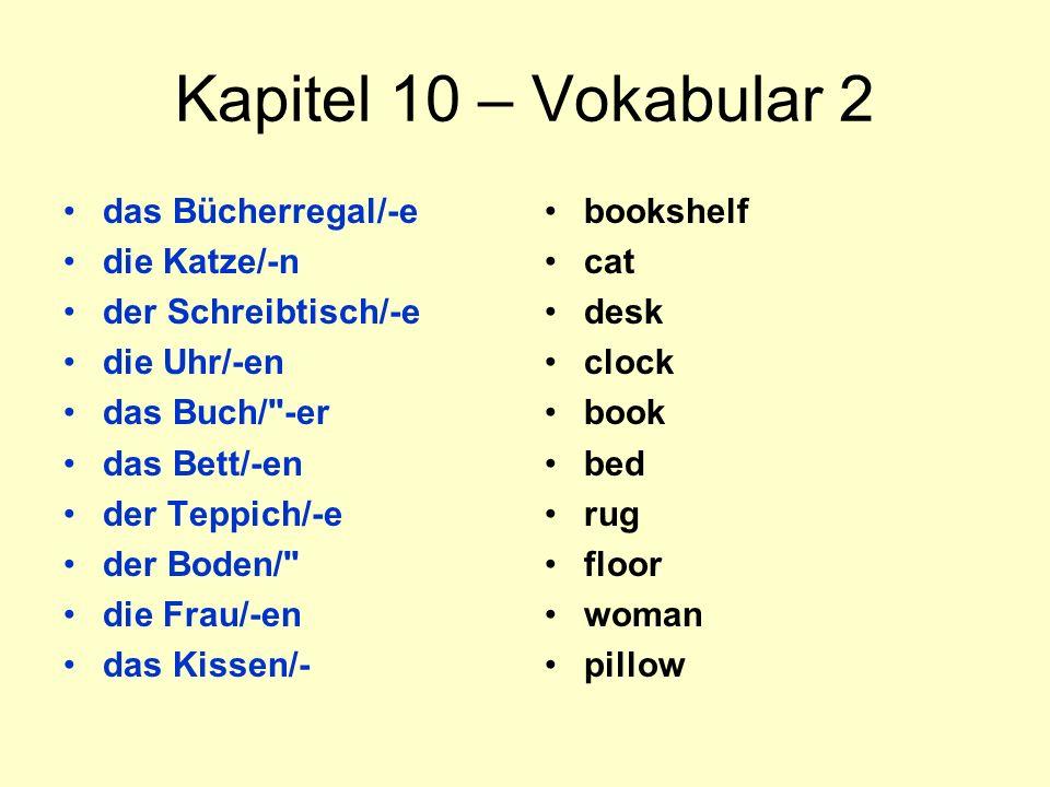 Kapitel 10 – Vokabular 2 das Bücherregal/-e die Katze/-n der Schreibtisch/-e die Uhr/-en das Buch/ -er das Bett/-en der Teppich/-e der Boden/ die Frau/-en das Kissen/- bookshelf cat desk clock book bed rug floor woman pillow
