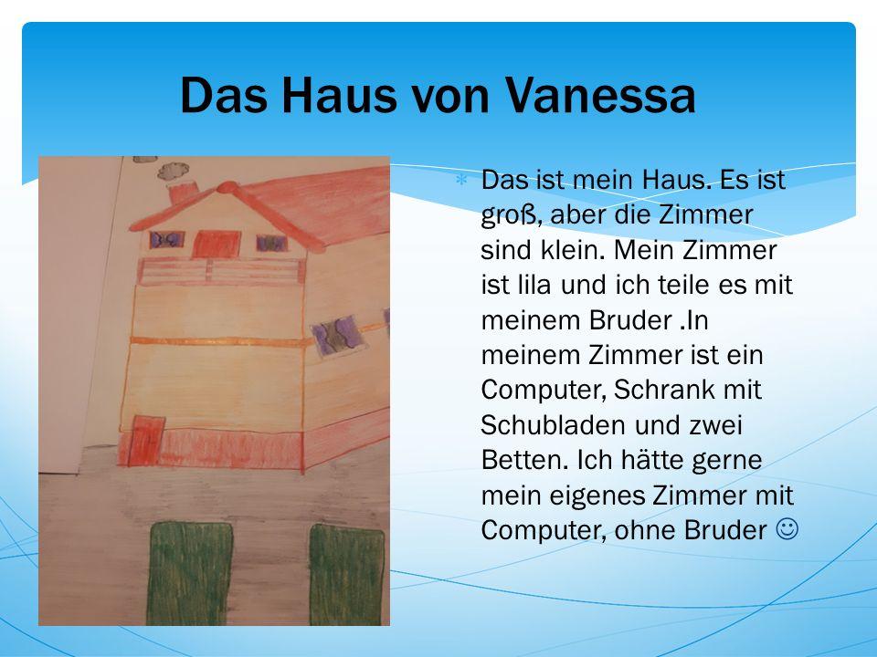 Das Haus von Vanessa  Das ist mein Haus. Es ist groß, aber die Zimmer sind klein.