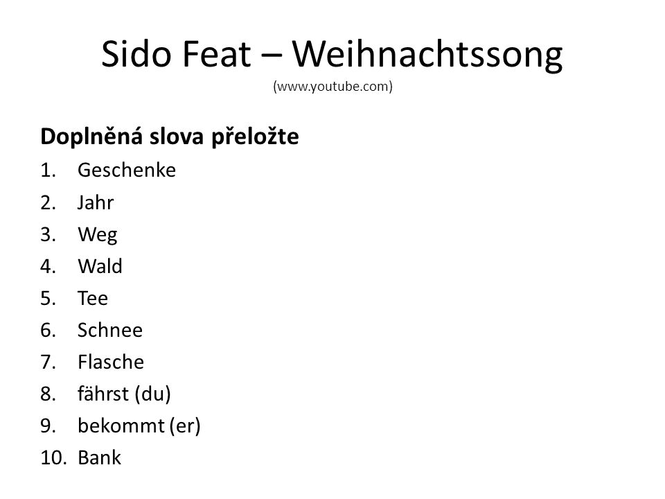 Sido Feat – Weihnachtssong (www.youtube.com) Doplněná slova přeložte 1.Geschenke 2.Jahr 3.Weg 4.Wald 5.Tee 6.Schnee 7.Flasche 8.fährst (du) 9.bekommt (er) 10.Bank