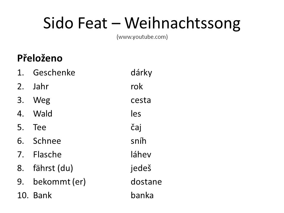 Sido Feat – Weihnachtssong (www.youtube.com) Přeloženo 1.Geschenke dárky 2.Jahrrok 3.Wegcesta 4.Waldles 5.Teečaj 6.Schneesníh 7.Flascheláhev 8.fährst (du)jedeš 9.bekommt (er) dostane 10.Bankbanka