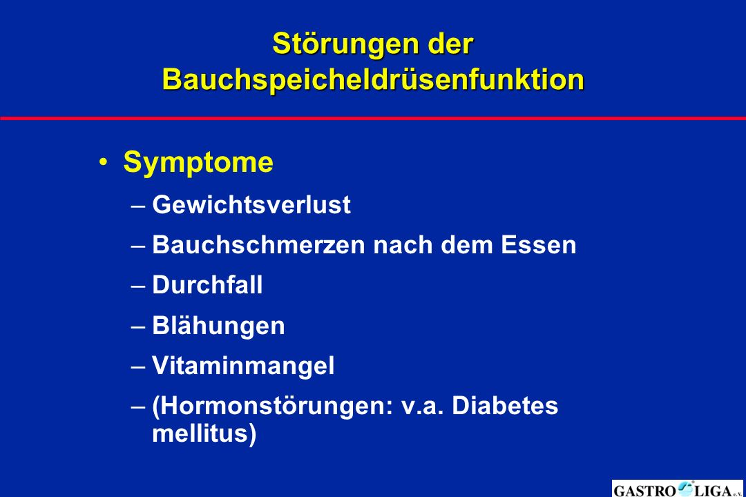 Störungen der Bauchspeicheldrüsenfunktion Symptome –Gewichtsverlust –Bauchschmerzen nach dem Essen –Durchfall –Blähungen –Vitaminmangel –(Hormonstörungen: v.a.
