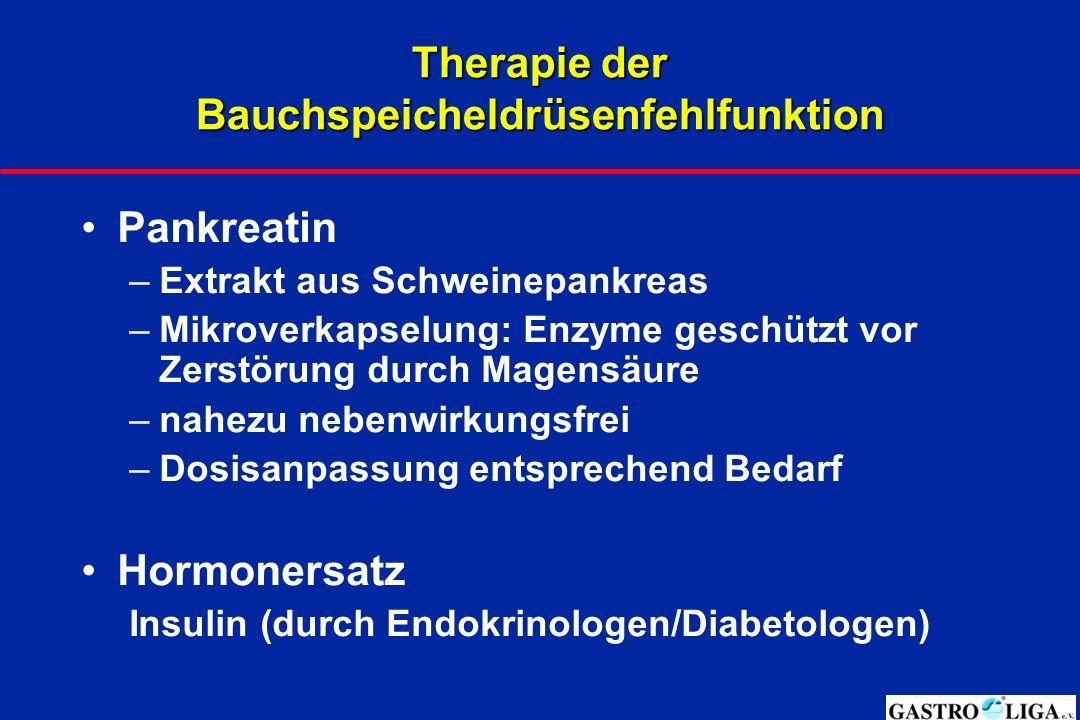 Therapie der Bauchspeicheldrüsenfehlfunktion Pankreatin –Extrakt aus Schweinepankreas –Mikroverkapselung: Enzyme geschützt vor Zerstörung durch Magensäure –nahezu nebenwirkungsfrei –Dosisanpassung entsprechend Bedarf Hormonersatz Insulin (durch Endokrinologen/Diabetologen)