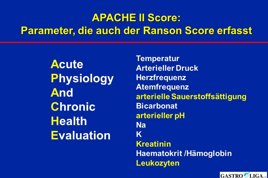 APACHE II Score: Parameter, die auch der Ranson Score erfasst Temperatur Arterieller Druck Herzfrequenz Atemfrequenz arterielle Sauerstoffsättigung Bicarbonat arterieller pH Na K Kreatinin Haematokrit /Hämoglobin Leukozyten Acute Physiology And Chronic Health Evaluation