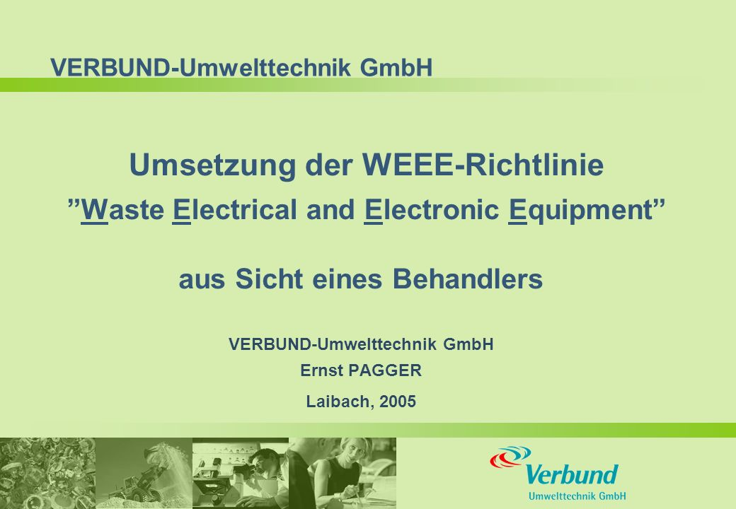 VERBUND-Umwelttechnik GmbH Umsetzung der WEEE-Richtlinie Waste Electrical and Electronic Equipment aus Sicht eines Behandlers VERBUND-Umwelttechnik GmbH Ernst PAGGER Laibach, 2005