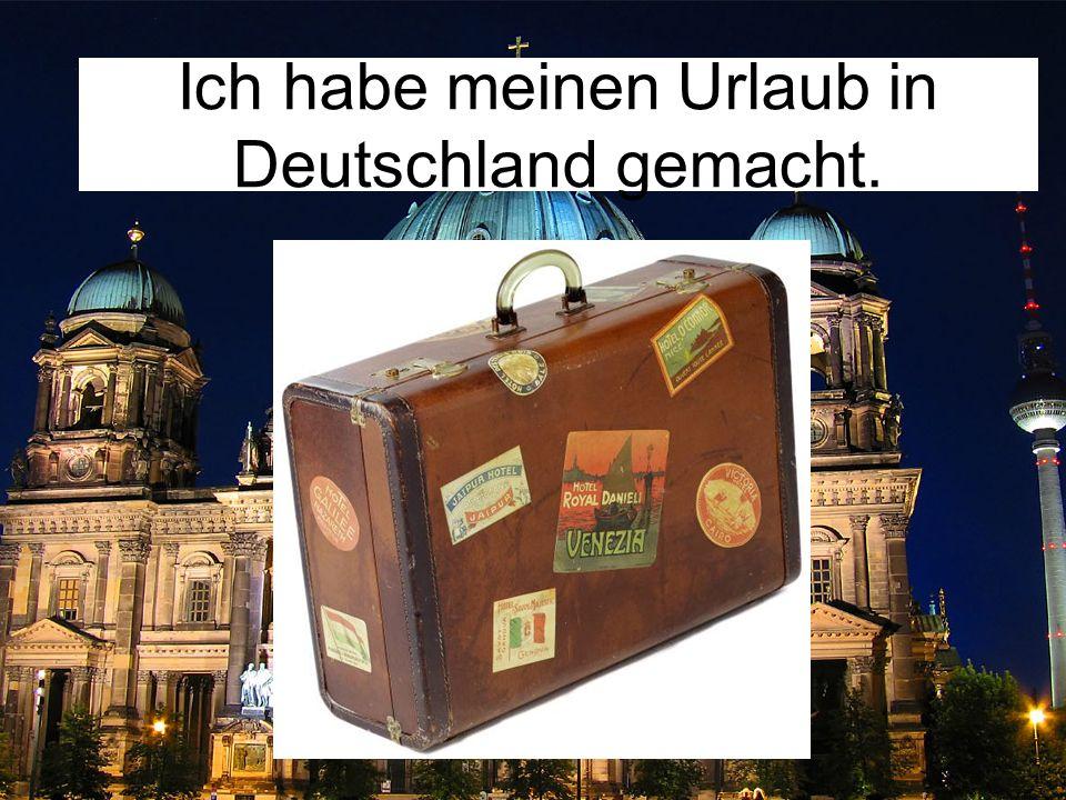 Ich habe meinen Urlaub in Deutschland gemacht.