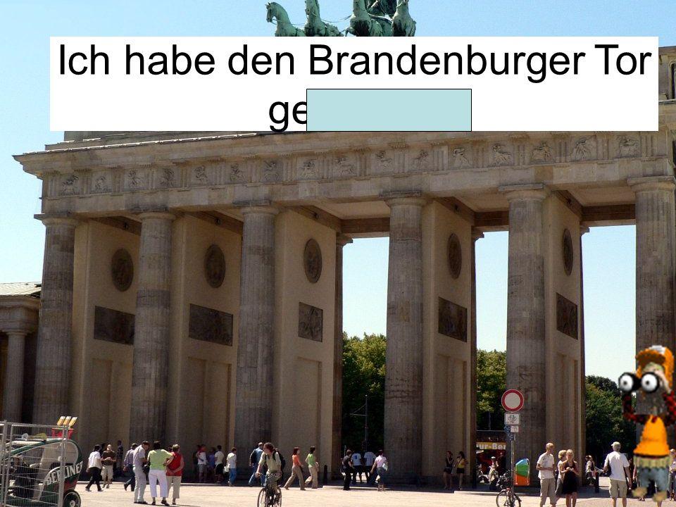 Ich habe den Brandenburger Tor gesehen.