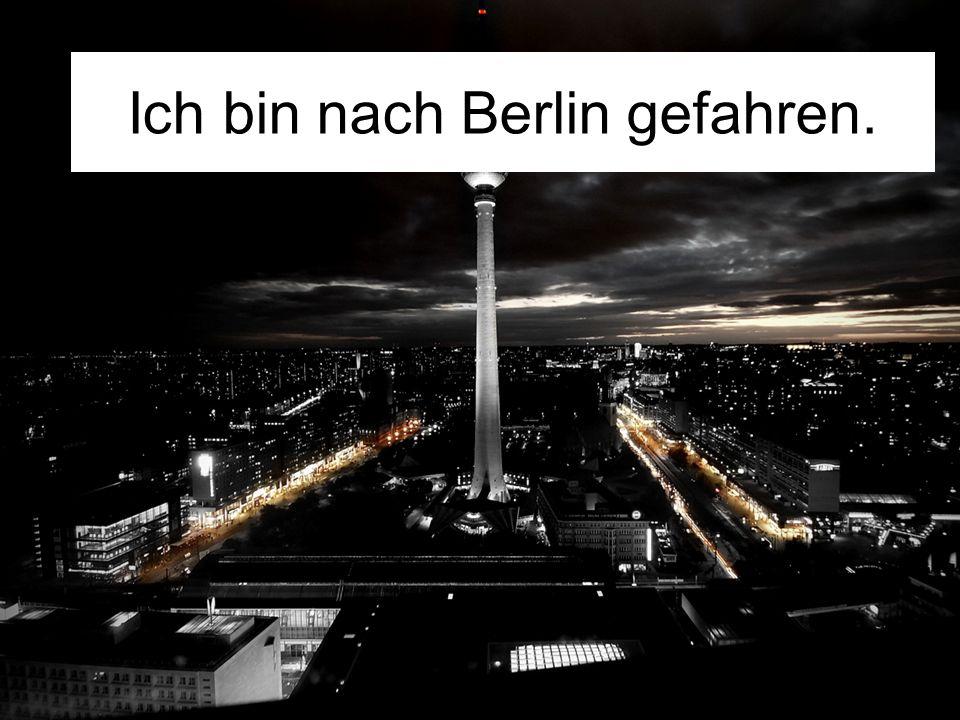 Ich bin nach Berlin gefahren.