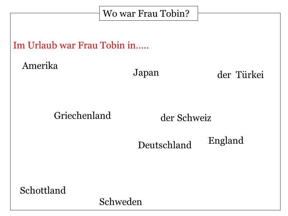 Amerika Deutschland England Schottland Griechenland Japan Schweden der Türkei der Schweiz Wo war Frau Tobin.