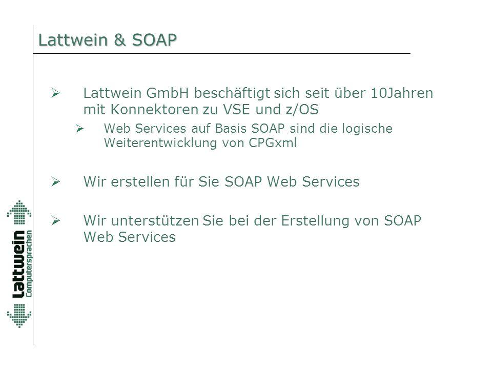 Lattwein & SOAP  Lattwein GmbH beschäftigt sich seit über 10Jahren mit Konnektoren zu VSE und z/OS  Web Services auf Basis SOAP sind die logische Weiterentwicklung von CPGxml  Wir erstellen für Sie SOAP Web Services  Wir unterstützen Sie bei der Erstellung von SOAP Web Services