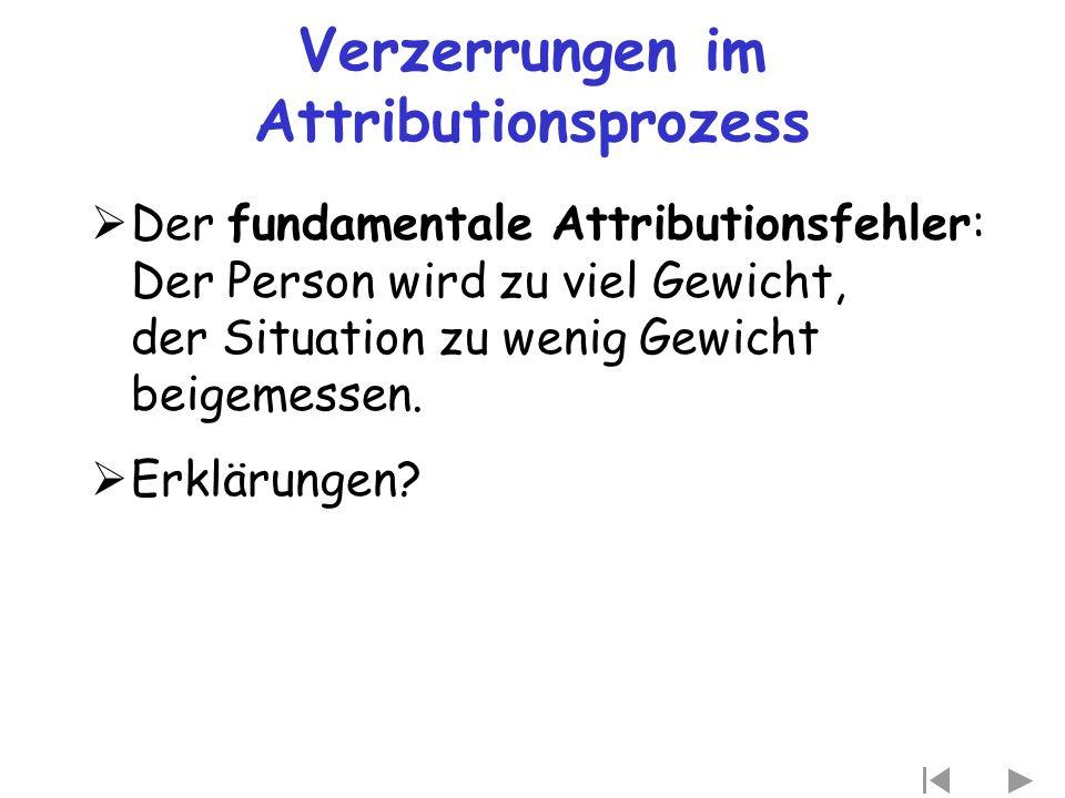 Verzerrungen im Attributionsprozess  Der fundamentale Attributionsfehler: Der Person wird zu viel Gewicht, der Situation zu wenig Gewicht beigemessen