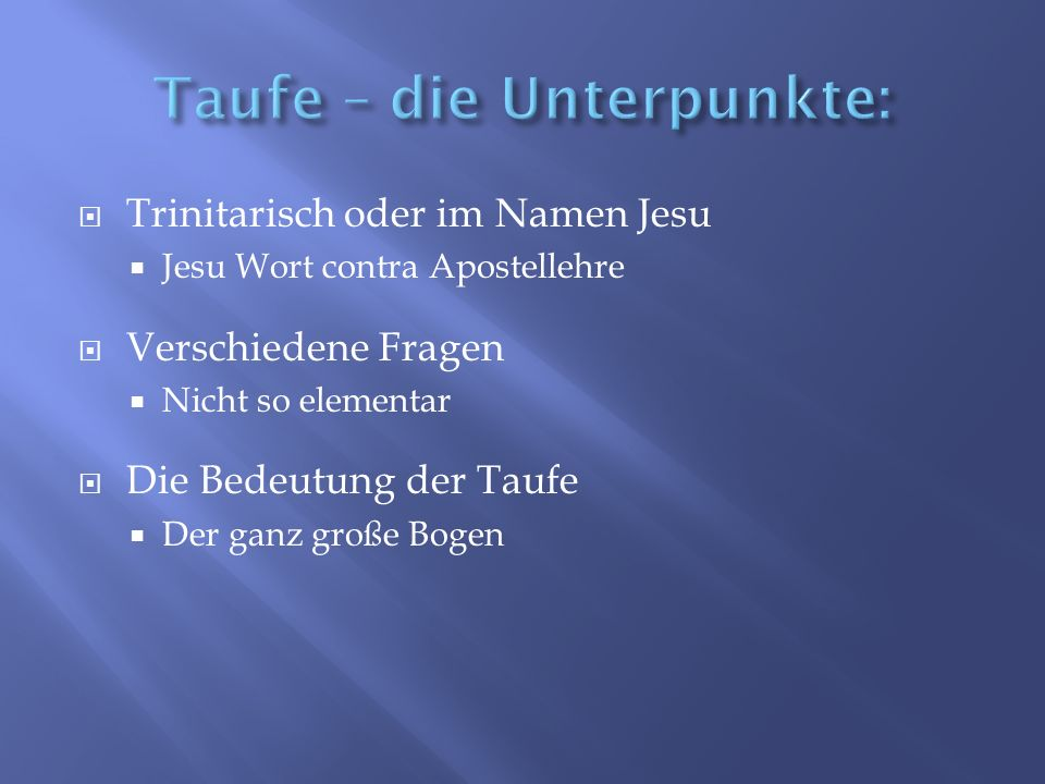  Trinitarisch oder im Namen Jesu  Jesu Wort contra Apostellehre  Verschiedene Fragen  Nicht so elementar  Die Bedeutung der Taufe  Der ganz große Bogen