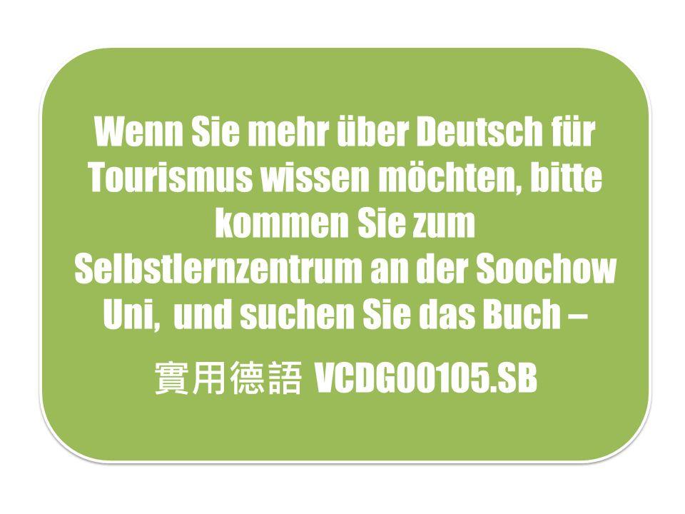 Wenn Sie mehr über Deutsch für Tourismus wissen möchten, bitte kommen Sie zum Selbstlernzentrum an der Soochow Uni, und suchen Sie das Buch – 實用德語 VCDG00105.SB Wenn Sie mehr über Deutsch für Tourismus wissen möchten, bitte kommen Sie zum Selbstlernzentrum an der Soochow Uni, und suchen Sie das Buch – 實用德語 VCDG00105.SB