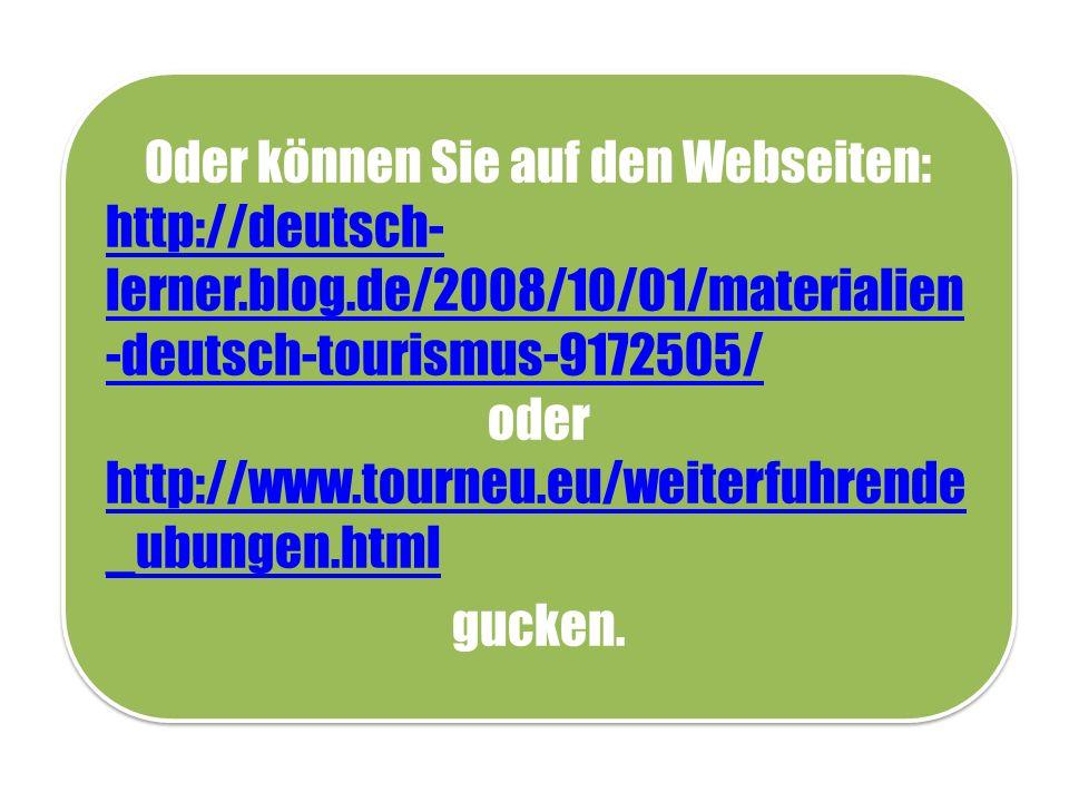 Oder können Sie auf den Webseiten: http://deutsch- lerner.blog.de/2008/10/01/materialien -deutsch-tourismus-9172505/ oder http://www.tourneu.eu/weiterfuhrende _ubungen.html gucken.