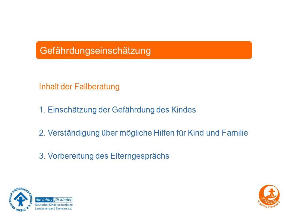 Gefährdungseinschätzung Inhalt der Fallberatung 1. Einschätzung der Gefährdung des Kindes 2. Verständigung über mögliche Hilfen für Kind und Familie 3