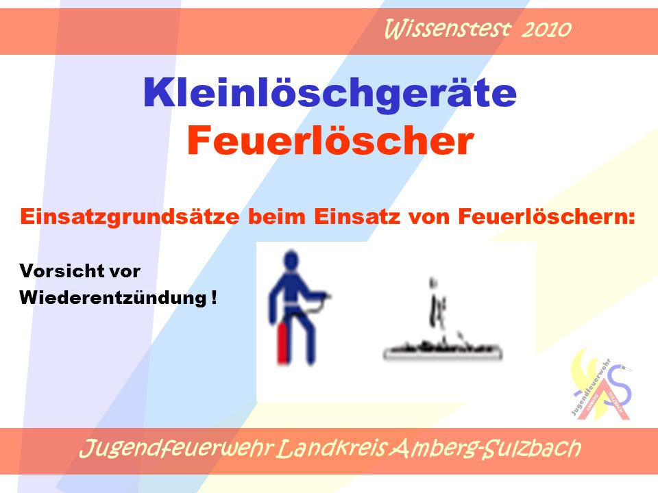 Jugendfeuerwehr Landkreis Amberg-Sulzbach Wissenstest 2010 Kleinlöschgeräte Feuerlöscher Einsatzgrundsätze beim Einsatz von Feuerlöschern: Vorsicht vo