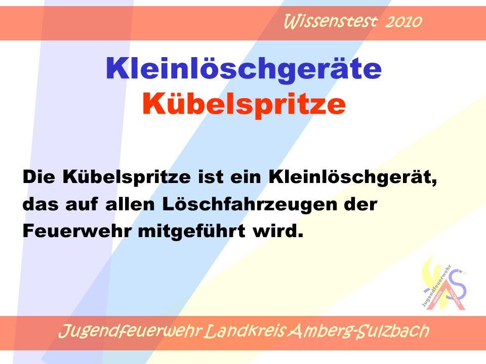 Jugendfeuerwehr Landkreis Amberg-Sulzbach Wissenstest 2010 Kleinlöschgeräte Kübelspritze Die Kübelspritze ist ein Kleinlöschgerät, das auf allen Lösch