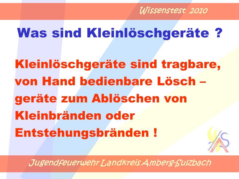 Jugendfeuerwehr Landkreis Amberg-Sulzbach Wissenstest 2010 Was sind Kleinlöschgeräte ? Kleinlöschgeräte sind tragbare, von Hand bedienbare Lösch – ger