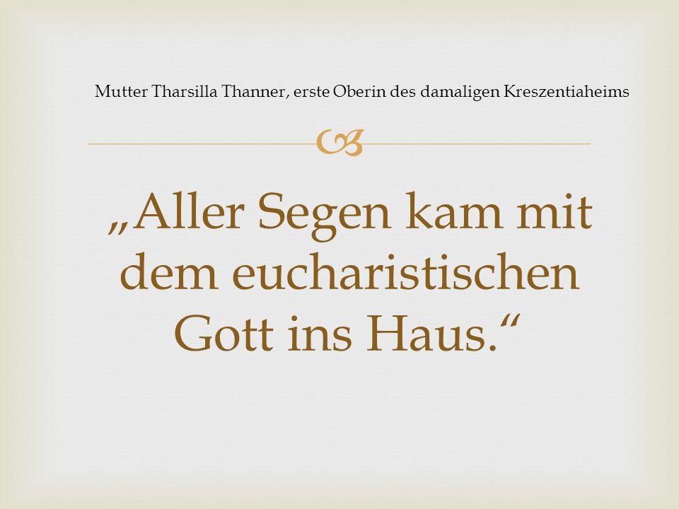 """ """"Aller Segen kam mit dem eucharistischen Gott ins Haus. Mutter Tharsilla Thanner, erste Oberin des damaligen Kreszentiaheims"""