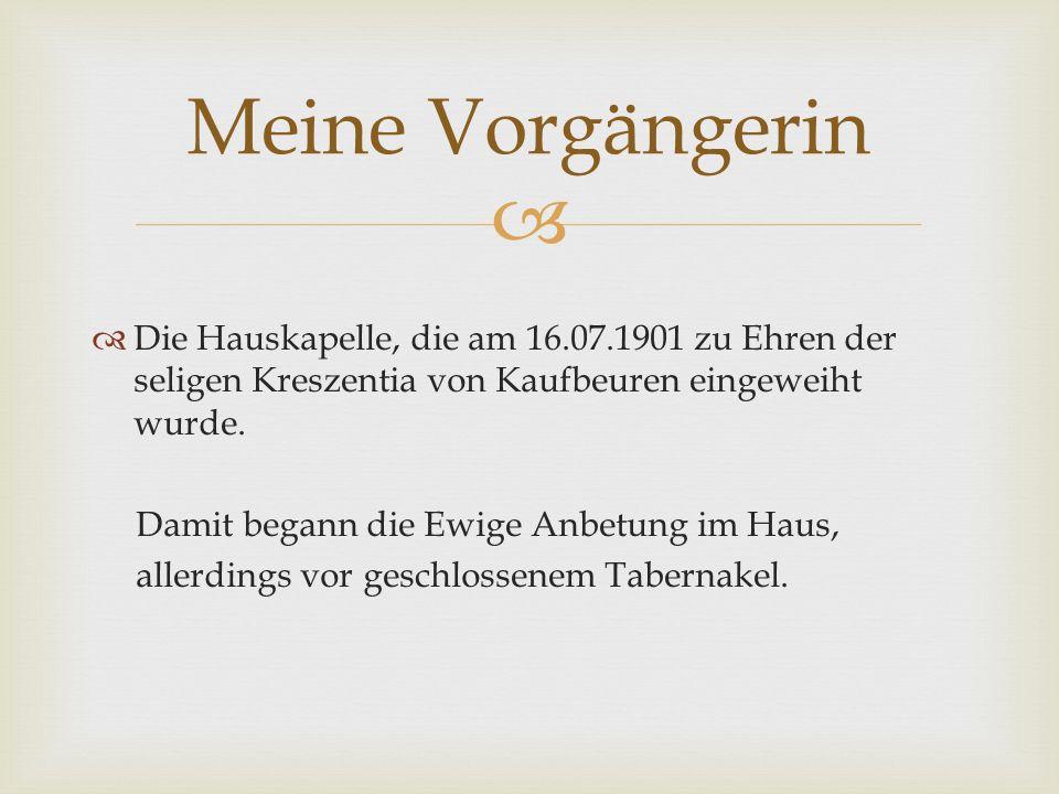   Die Hauskapelle, die am 16.07.1901 zu Ehren der seligen Kreszentia von Kaufbeuren eingeweiht wurde.