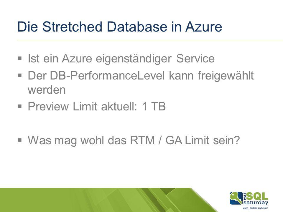 Die Stretched Database in Azure  Ist ein Azure eigenständiger Service  Der DB-PerformanceLevel kann freigewählt werden  Preview Limit aktuell: 1 TB  Was mag wohl das RTM / GA Limit sein?