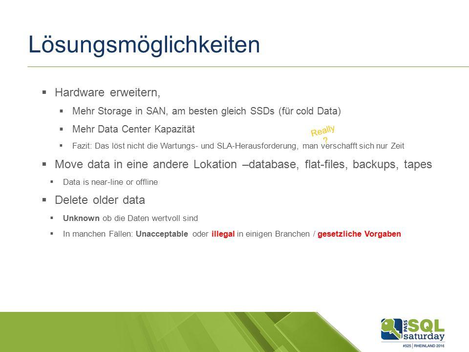 Lösungsmöglichkeiten  Hardware erweitern,  Mehr Storage in SAN, am besten gleich SSDs (für cold Data)  Mehr Data Center Kapazität  Fazit: Das löst nicht die Wartungs- und SLA-Herausforderung, man verschafft sich nur Zeit  Move data in eine andere Lokation –database, flat-files, backups, tapes  Data is near-line or offline  Delete older data  Unknown ob die Daten wertvoll sind  In manchen Fällen: Unacceptable oder illegal in einigen Branchen / gesetzliche Vorgaben Really ?