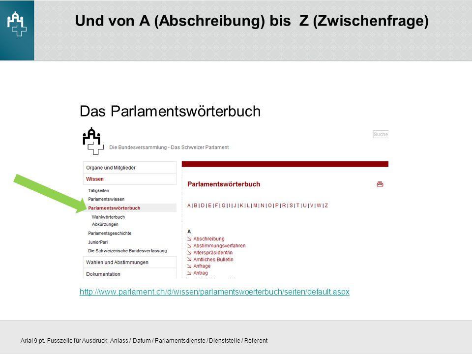 Und von A (Abschreibung) bis Z (Zwischenfrage) Das Parlamentswörterbuch http://www.parlament.ch/d/wissen/parlamentswoerterbuch/seiten/default.aspx Arial 9 pt.