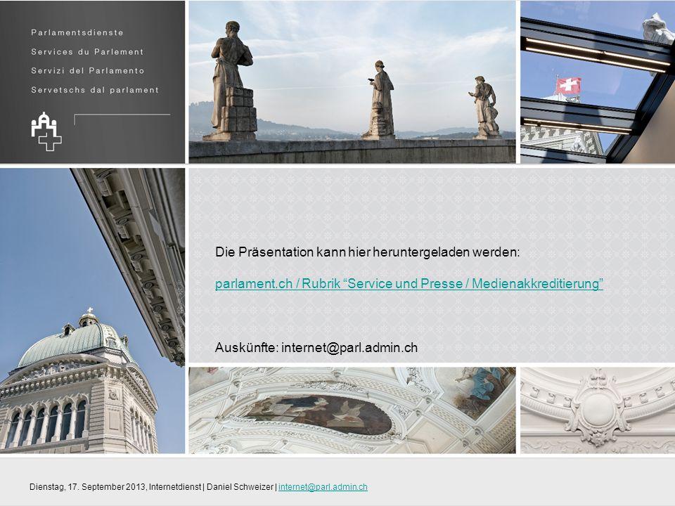 Die Präsentation kann hier heruntergeladen werden: parlament.ch / Rubrik Service und Presse / Medienakkreditierung parlament.ch / Rubrik Service und Presse / Medienakkreditierung Auskünfte: internet@parl.admin.ch Dienstag, 17.