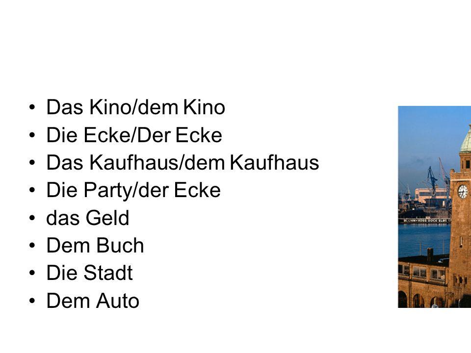 Das Kino/dem Kino Die Ecke/Der Ecke Das Kaufhaus/dem Kaufhaus Die Party/der Ecke das Geld Dem Buch Die Stadt Dem Auto