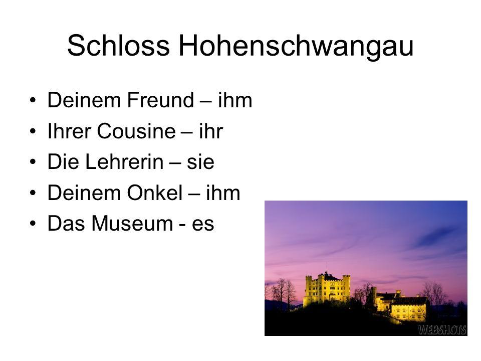 Schloss Hohenschwangau Deinem Freund – ihm Ihrer Cousine – ihr Die Lehrerin – sie Deinem Onkel – ihm Das Museum - es