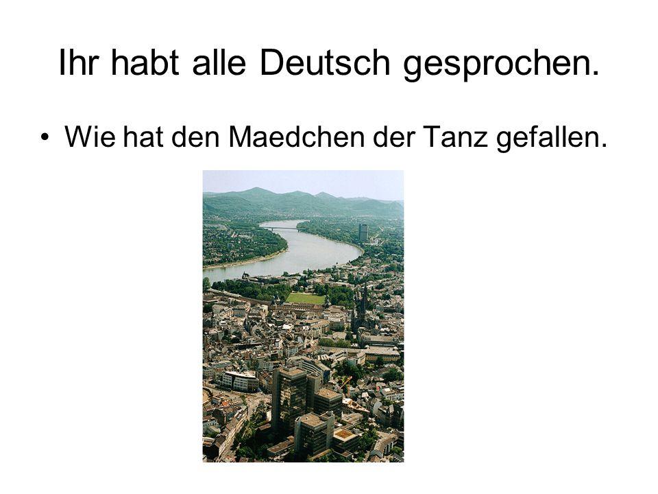 Ihr habt alle Deutsch gesprochen. Wie hat den Maedchen der Tanz gefallen.