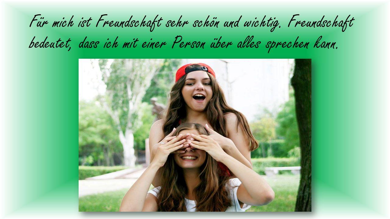 Für mich ist Freundschaft sehr schön und wichtig.