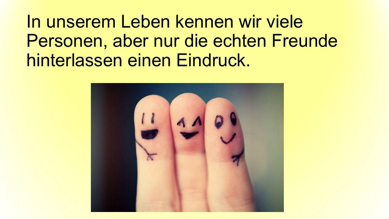 In unserem Leben kennen wir viele Personen, aber nur die echten Freunde hinterlassen einen Eindruck.