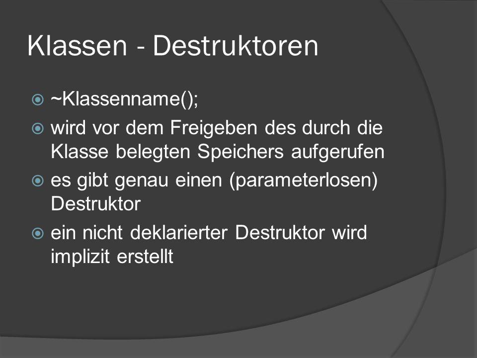 Klassen - Destruktoren  ~Klassenname();  wird vor dem Freigeben des durch die Klasse belegten Speichers aufgerufen  es gibt genau einen (parameterlosen) Destruktor  ein nicht deklarierter Destruktor wird implizit erstellt