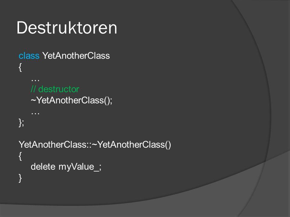 Destruktoren class YetAnotherClass { … // destructor ~YetAnotherClass(); … }; YetAnotherClass::~YetAnotherClass() { delete myValue_; }