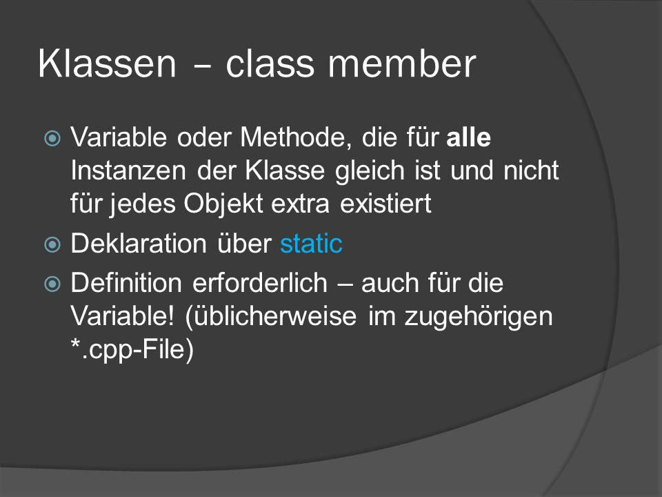 Klassen – class member  Variable oder Methode, die für alle Instanzen der Klasse gleich ist und nicht für jedes Objekt extra existiert  Deklaration über static  Definition erforderlich – auch für die Variable.