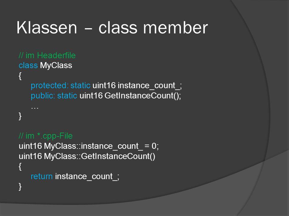 Klassen – class member // im Headerfile class MyClass { protected: static uint16 instance_count_; public: static uint16 GetInstanceCount(); … } // im *.cpp-File uint16 MyClass::instance_count_ = 0; uint16 MyClass::GetInstanceCount() { return instance_count_; }