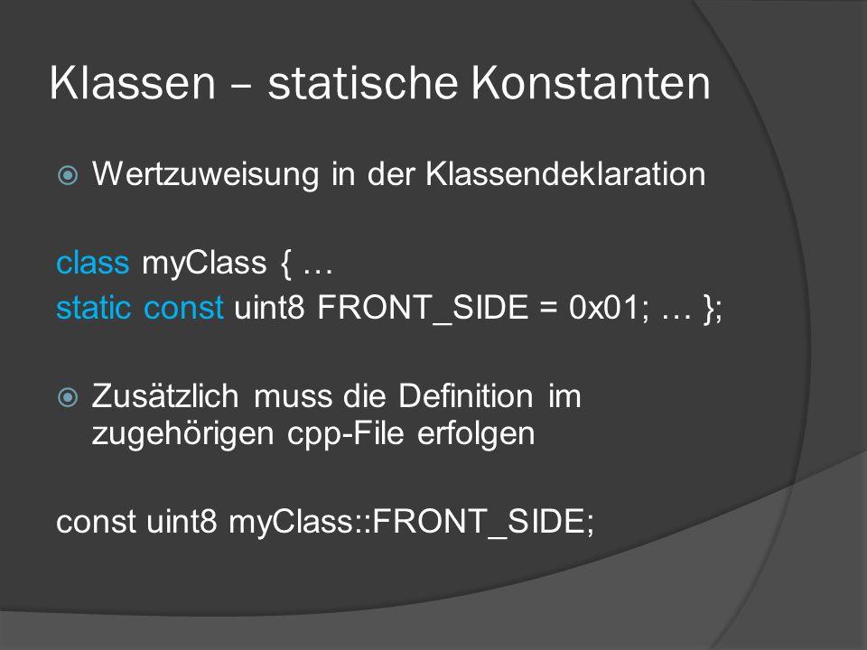 Klassen – statische Konstanten  Wertzuweisung in der Klassendeklaration class myClass { … static const uint8 FRONT_SIDE = 0x01; … };  Zusätzlich muss die Definition im zugehörigen cpp-File erfolgen const uint8 myClass::FRONT_SIDE;