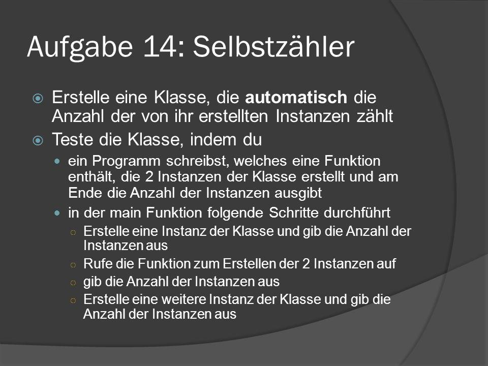 Aufgabe 14: Selbstzähler  Erstelle eine Klasse, die automatisch die Anzahl der von ihr erstellten Instanzen zählt  Teste die Klasse, indem du ein Pr